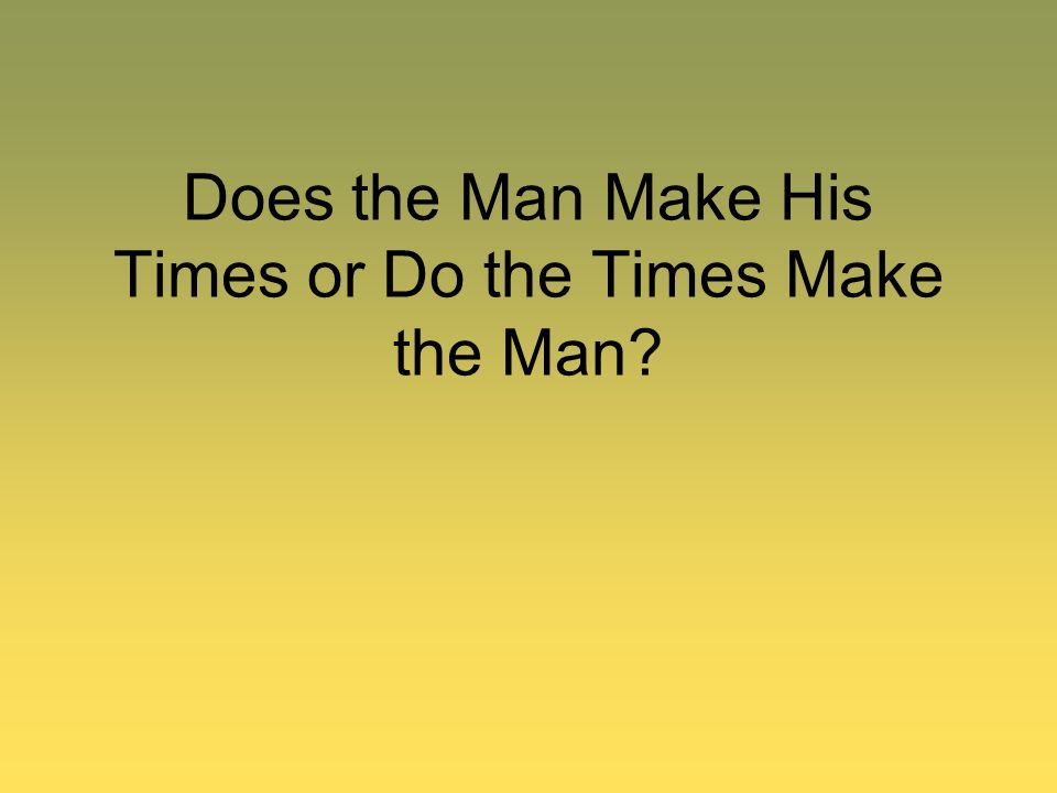 Does the Man Make His Times or Do the Times Make the Man