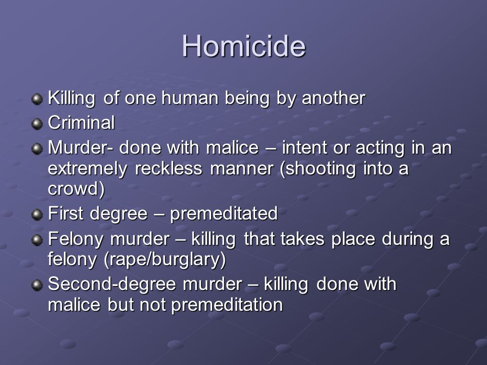 Homicide Killing of one human being by another Criminal
