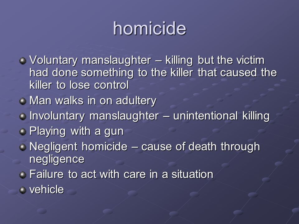homicide Voluntary manslaughter – killing but the victim had done something to the killer that caused the killer to lose control.