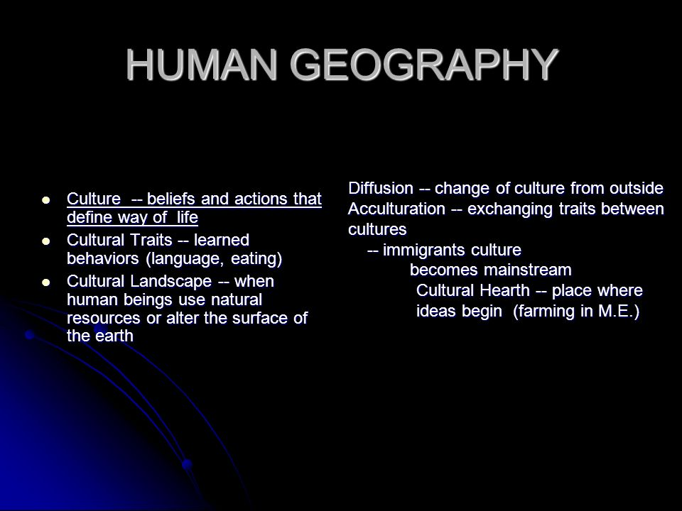 HUMAN GEOGRAPHY Culture -- beliefs and actions that define way of life