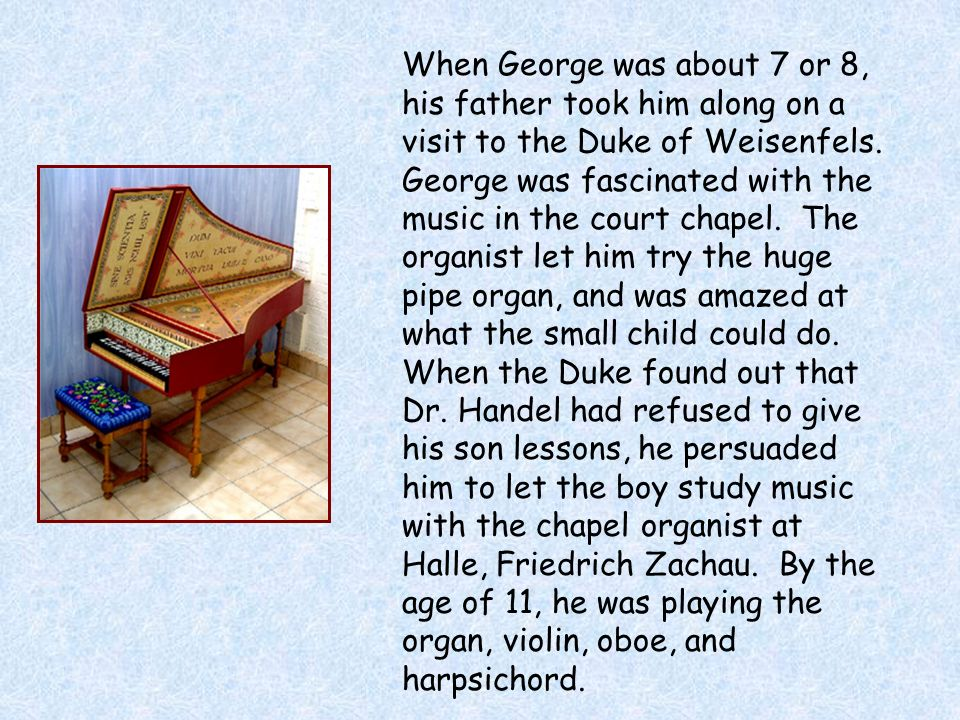 When George was about 7 or 8, his father took him along on a visit to the Duke of Weisenfels. George was fascinated with the music in the court chapel. The organist let him try the huge pipe organ, and was amazed at what the small child could do. When the Duke found out that Dr. Handel had refused to give his son lessons, he persuaded him to let the boy study music with the chapel organist at Halle, Friedrich Zachau. By the age of 11, he was playing the organ, violin, oboe, and harpsichord.