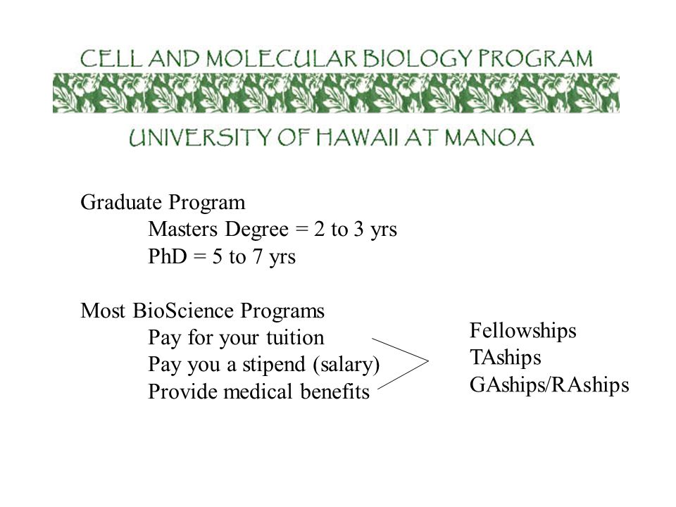 Graduate Program Masters Degree = 2 to 3 yrs. PhD = 5 to 7 yrs. Most BioScience Programs. Pay for your tuition.