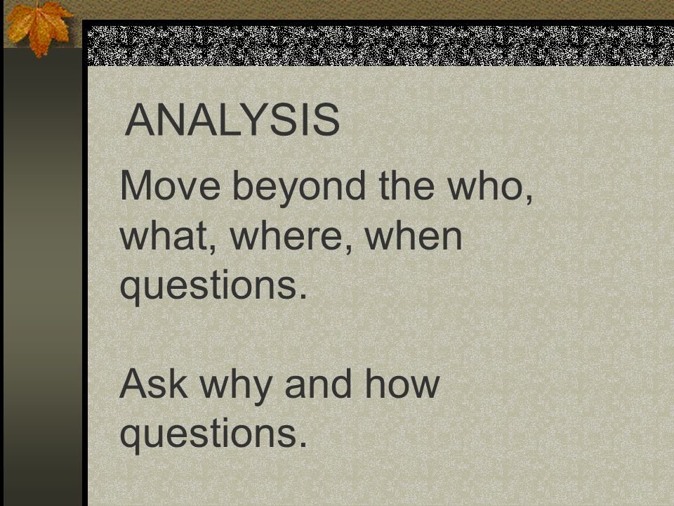 ANALYSIS Move beyond the who, what, where, when questions.