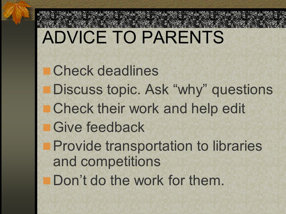 ADVICE TO PARENTS Check deadlines Discuss topic. Ask why questions
