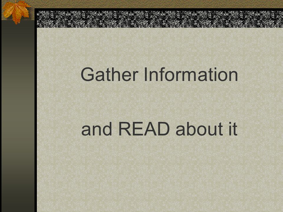 Gather Information and READ about it