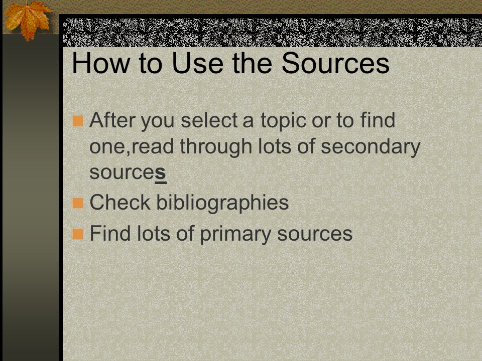 How to Use the Sources After you select a topic or to find one,read through lots of secondary sources.