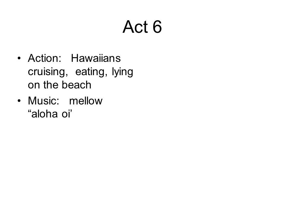 Act 6 Action: Hawaiians cruising, eating, lying on the beach