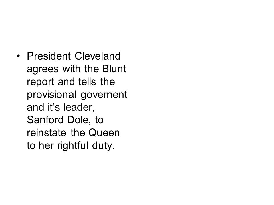 President Cleveland agrees with the Blunt report and tells the provisional governent and it's leader, Sanford Dole, to reinstate the Queen to her rightful duty.