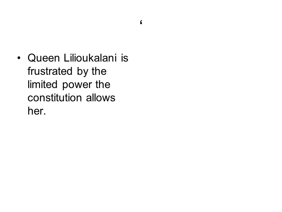 ' Queen Lilioukalani is frustrated by the limited power the constitution allows her.