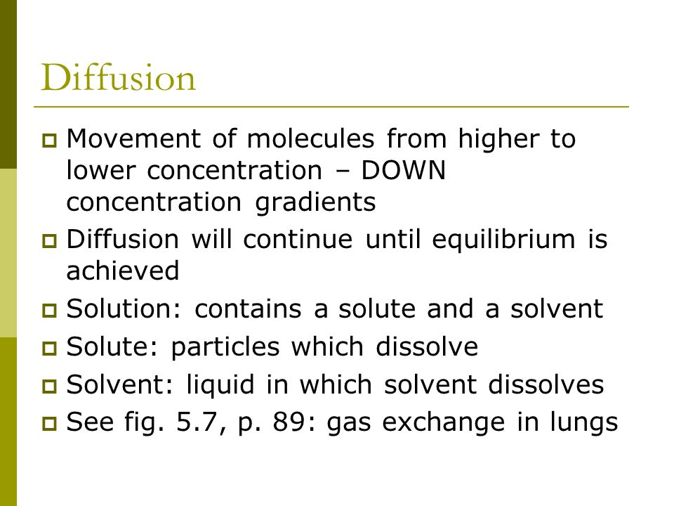 Diffusion Movement of molecules from higher to lower concentration – DOWN concentration gradients.