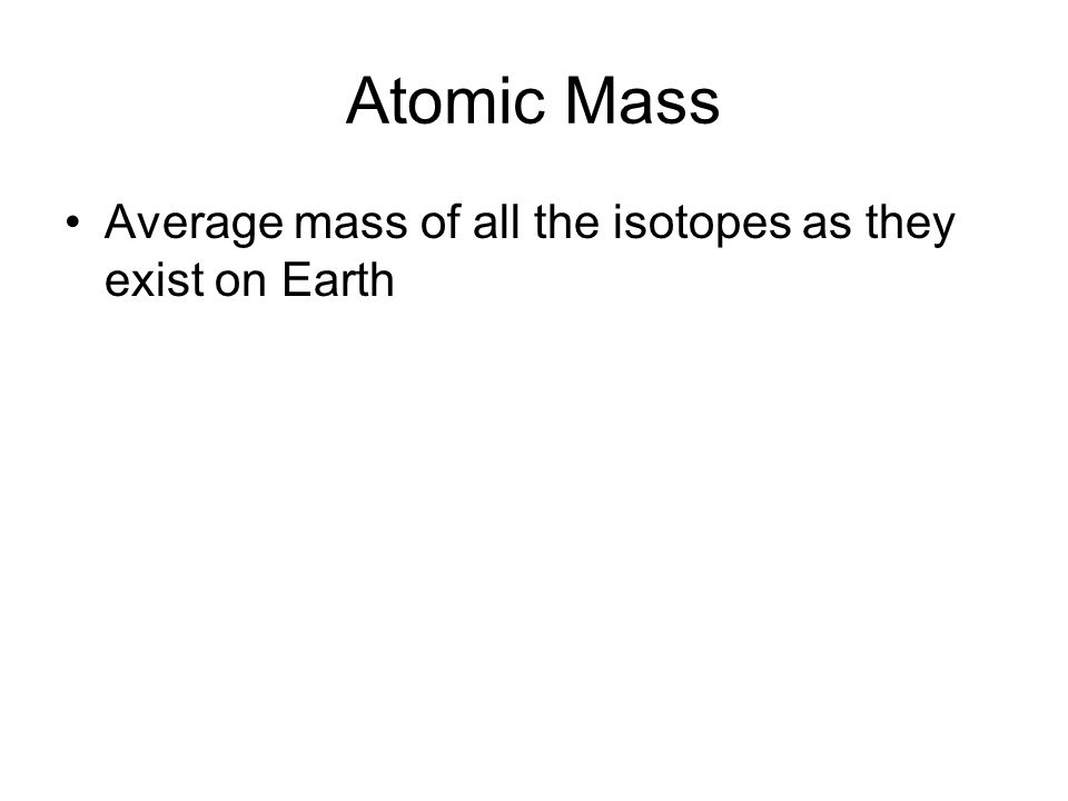 Atomic Mass Average mass of all the isotopes as they exist on Earth