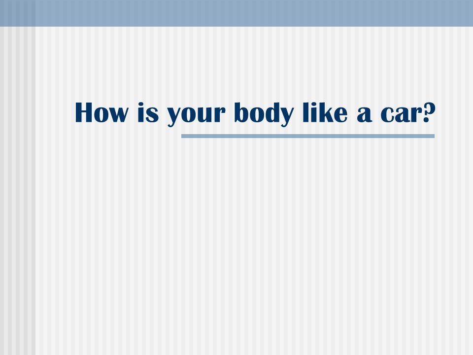 How is your body like a car