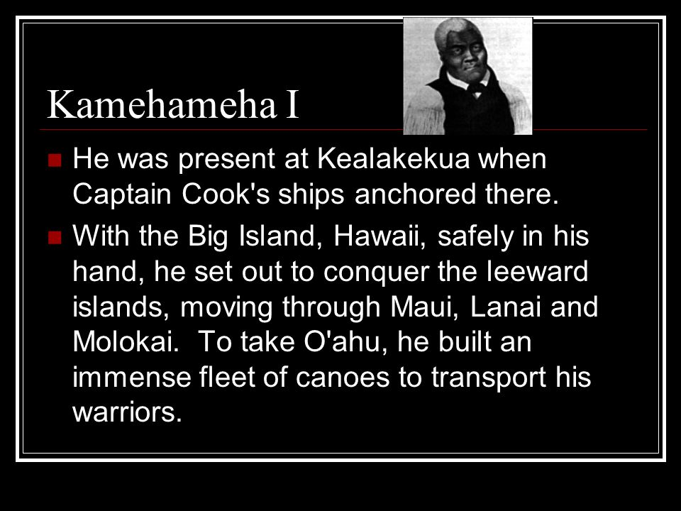 Kamehameha I He was present at Kealakekua when Captain Cook s ships anchored there.