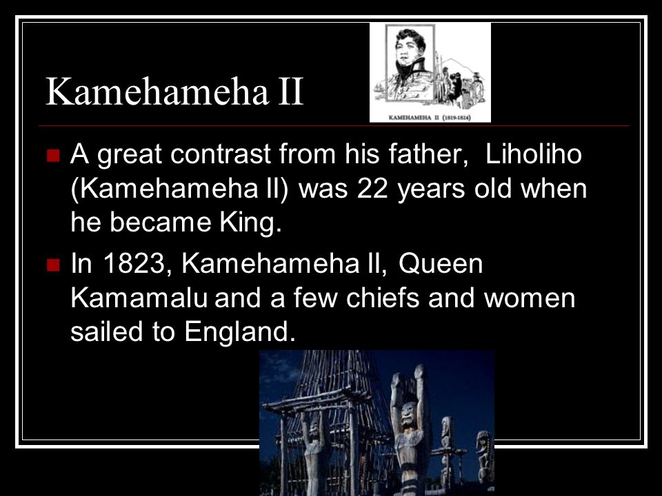 Kamehameha II A great contrast from his father, Liholiho (Kamehameha II) was 22 years old when he became King.