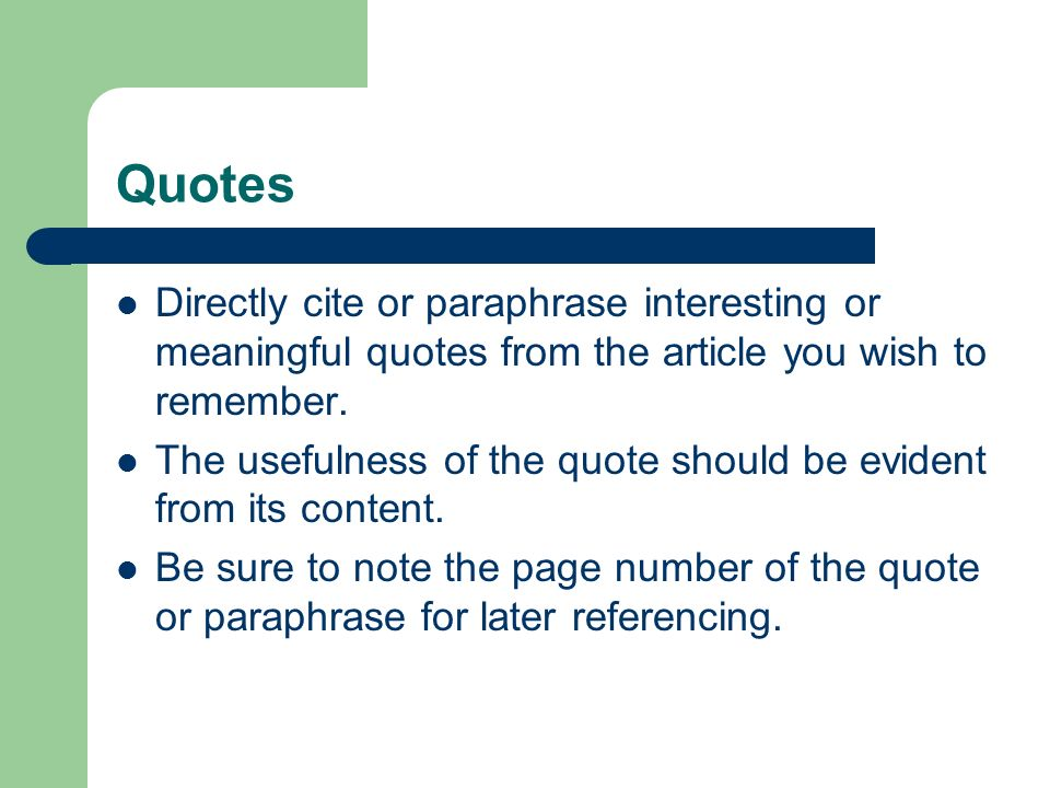 Quotes Directly cite or paraphrase interesting or meaningful quotes from the article you wish to remember.