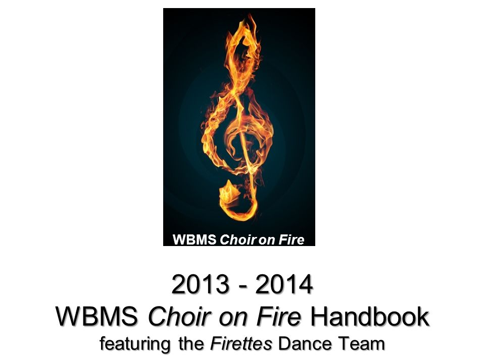 WBMS Choir on Fire 2013 - 2014 WBMS Choir on Fire Handbook featuring the Firettes Dance Team