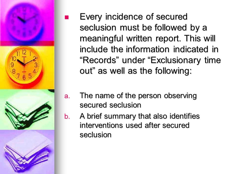 Every incidence of secured seclusion must be followed by a meaningful written report. This will include the information indicated in Records under Exclusionary time out as well as the following: