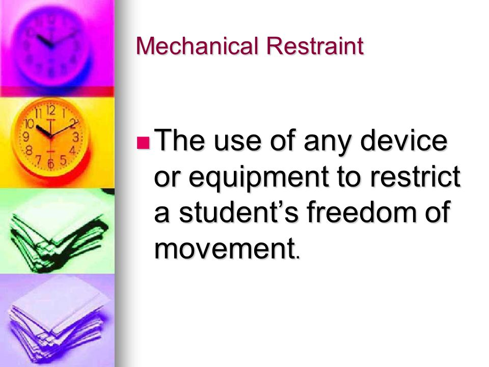 Mechanical Restraint The use of any device or equipment to restrict a student's freedom of movement.