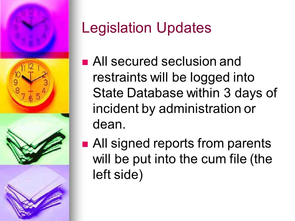 Legislation Updates All secured seclusion and restraints will be logged into State Database within 3 days of incident by administration or dean.