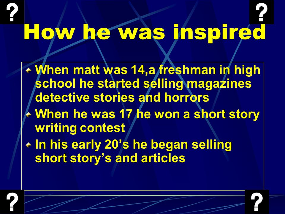 How he was inspired When matt was 14,a freshman in high school he started selling magazines detective stories and horrors.