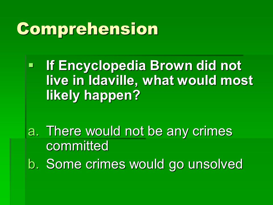Comprehension If Encyclopedia Brown did not live in Idaville, what would most likely happen There would not be any crimes committed.