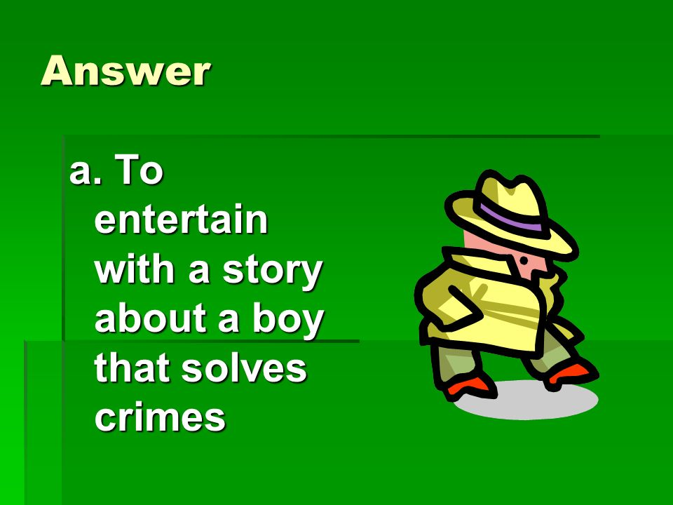 Answer a. To entertain with a story about a boy that solves crimes