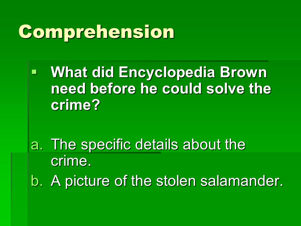 Comprehension What did Encyclopedia Brown need before he could solve the crime The specific details about the crime.
