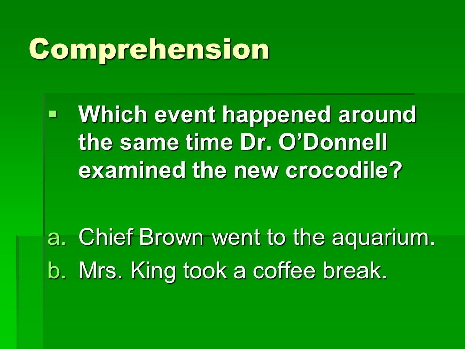 Comprehension Which event happened around the same time Dr. O'Donnell examined the new crocodile Chief Brown went to the aquarium.