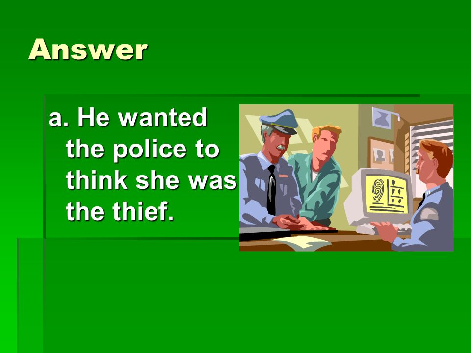 Answer a. He wanted the police to think she was the thief.