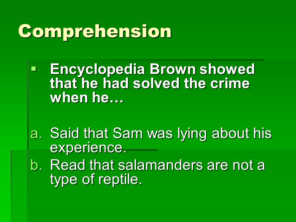 Comprehension Encyclopedia Brown showed that he had solved the crime when he… Said that Sam was lying about his experience.