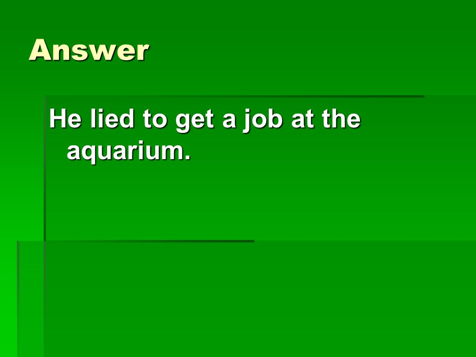 Answer He lied to get a job at the aquarium.