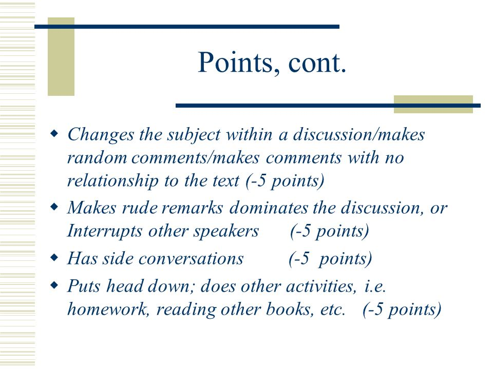 Points, cont. Changes the subject within a discussion/makes random comments/makes comments with no relationship to the text (-5 points)