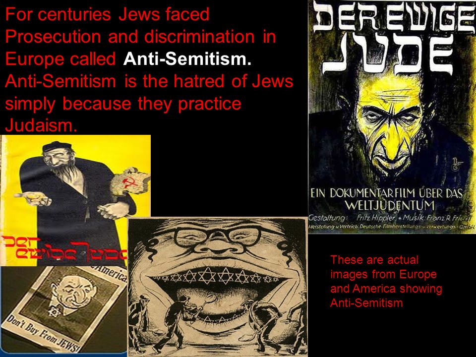For centuries Jews faced Prosecution and discrimination in Europe called Anti-Semitism.