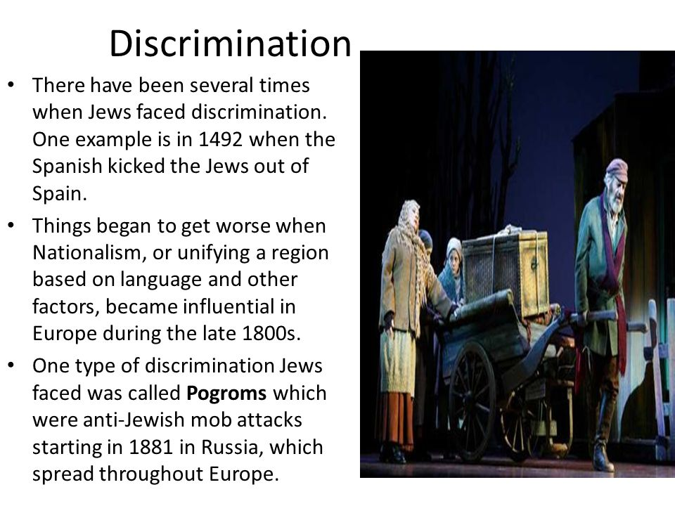 Discrimination There have been several times when Jews faced discrimination. One example is in 1492 when the Spanish kicked the Jews out of Spain.