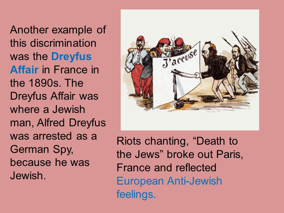 Another example of this discrimination was the Dreyfus Affair in France in the 1890s. The Dreyfus Affair was where a Jewish man, Alfred Dreyfus was arrested as a German Spy, because he was Jewish.