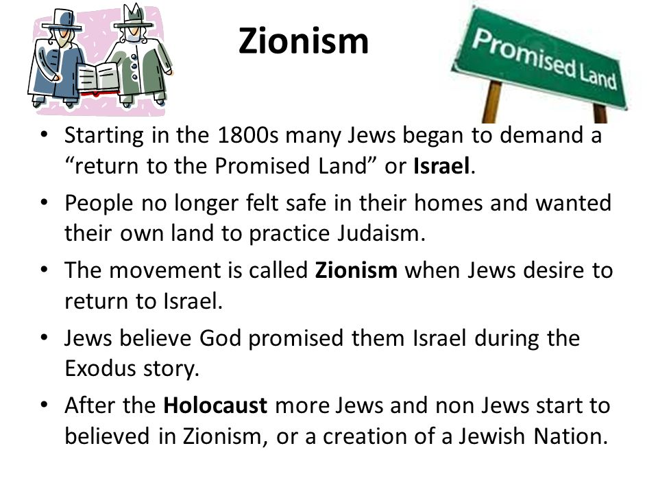 Zionism Starting in the 1800s many Jews began to demand a return to the Promised Land or Israel.