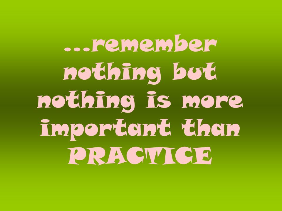…remember nothing but nothing is more important than PRACTICE