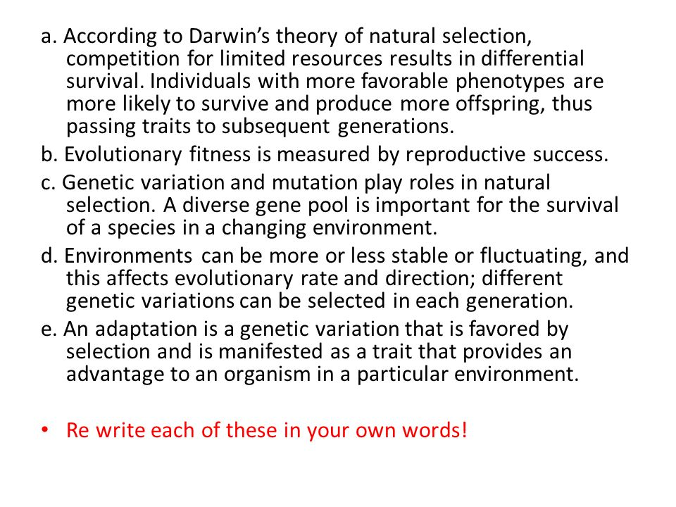a. According to Darwin's theory of natural selection, competition for limited resources results in differential survival. Individuals with more favorable phenotypes are more likely to survive and produce more offspring, thus passing traits to subsequent generations.