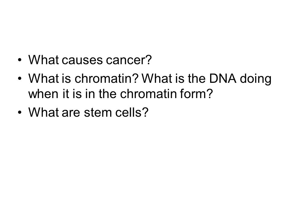 What causes cancer. What is chromatin. What is the DNA doing when it is in the chromatin form.