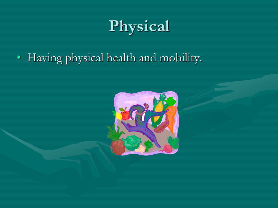 Physical Having physical health and mobility.