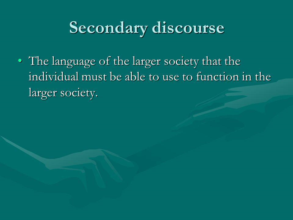Secondary discourse The language of the larger society that the individual must be able to use to function in the larger society.