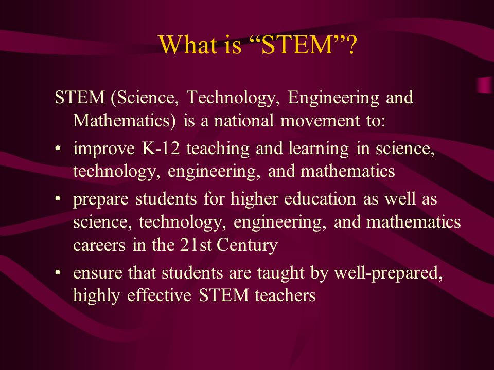 What is STEM STEM (Science, Technology, Engineering and Mathematics) is a national movement to: