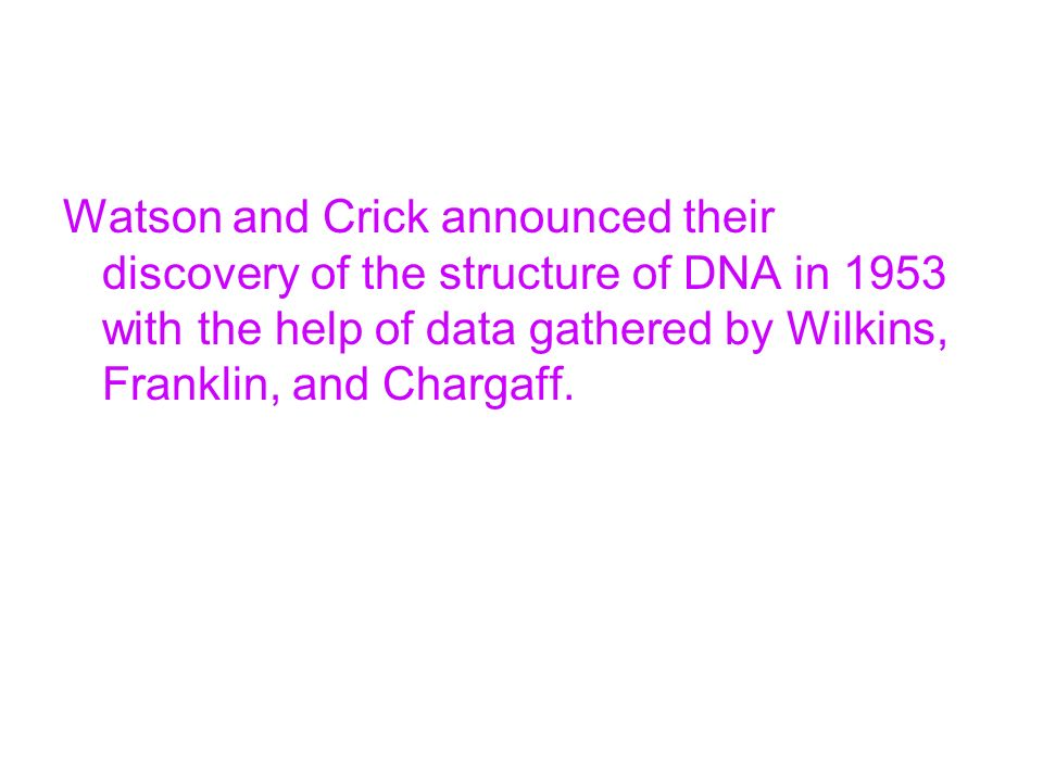 Watson and Crick announced their discovery of the structure of DNA in 1953 with the help of data gathered by Wilkins, Franklin, and Chargaff.