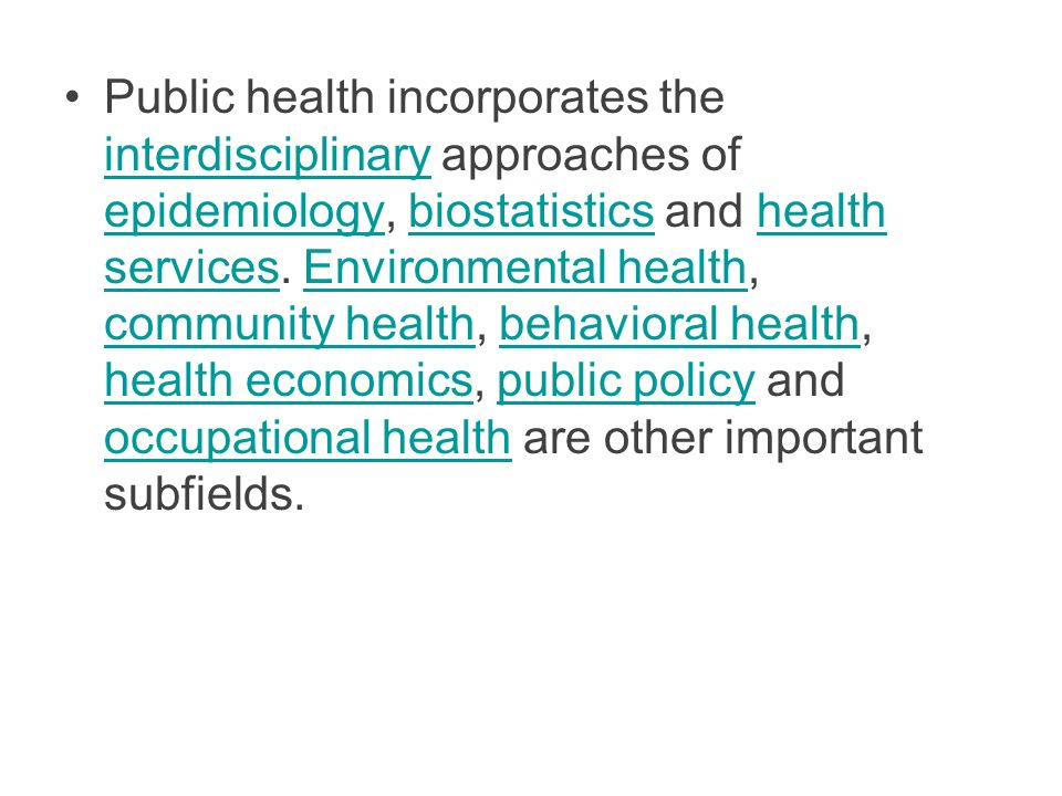 Public health incorporates the interdisciplinary approaches of epidemiology, biostatistics and health services.