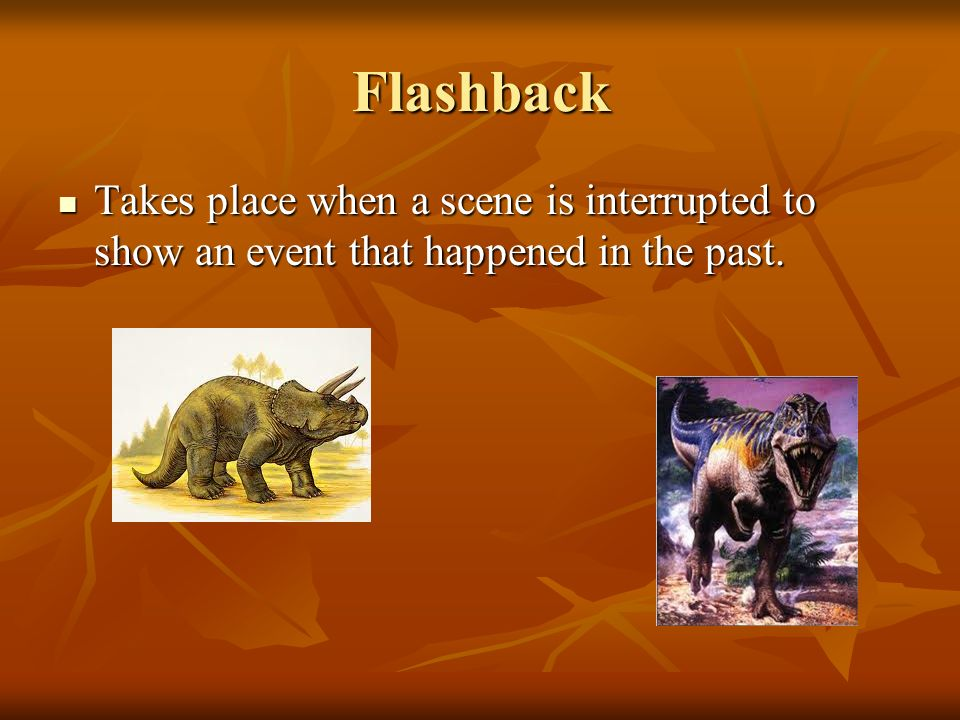 Flashback Takes place when a scene is interrupted to show an event that happened in the past.