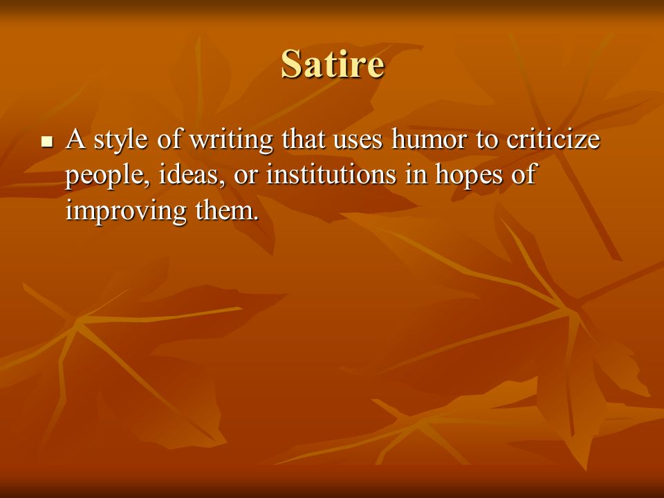 Satire A style of writing that uses humor to criticize people, ideas, or institutions in hopes of improving them.