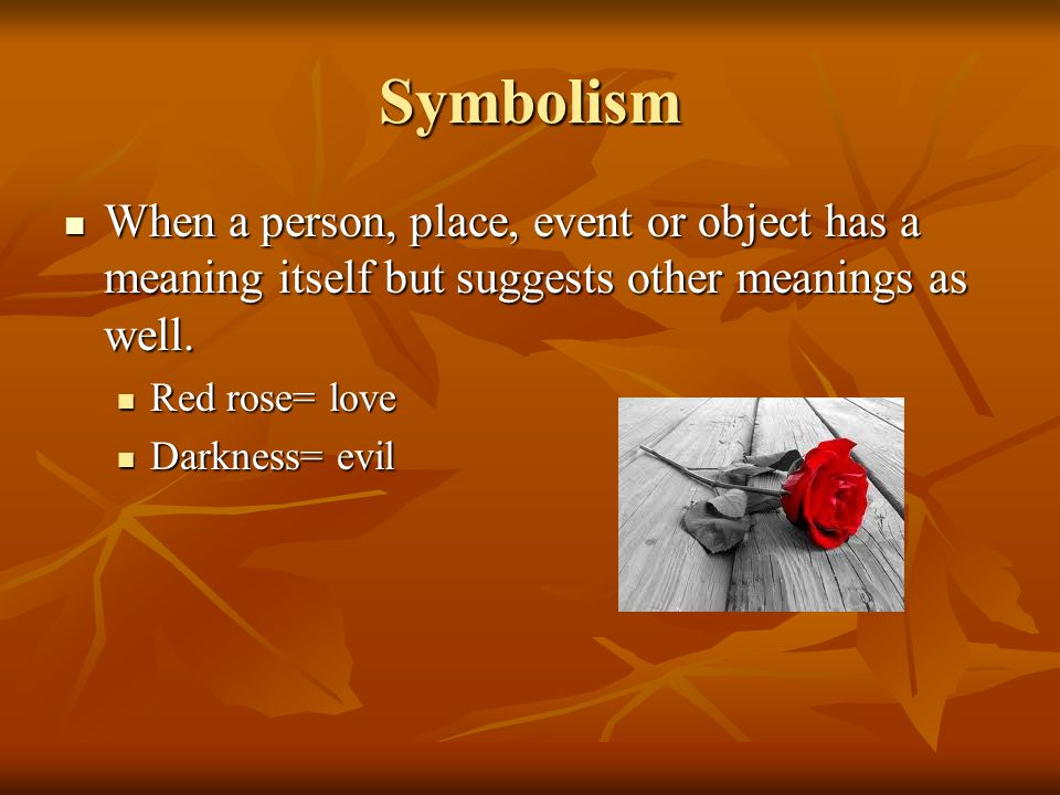 Symbolism When a person, place, event or object has a meaning itself but suggests other meanings as well.