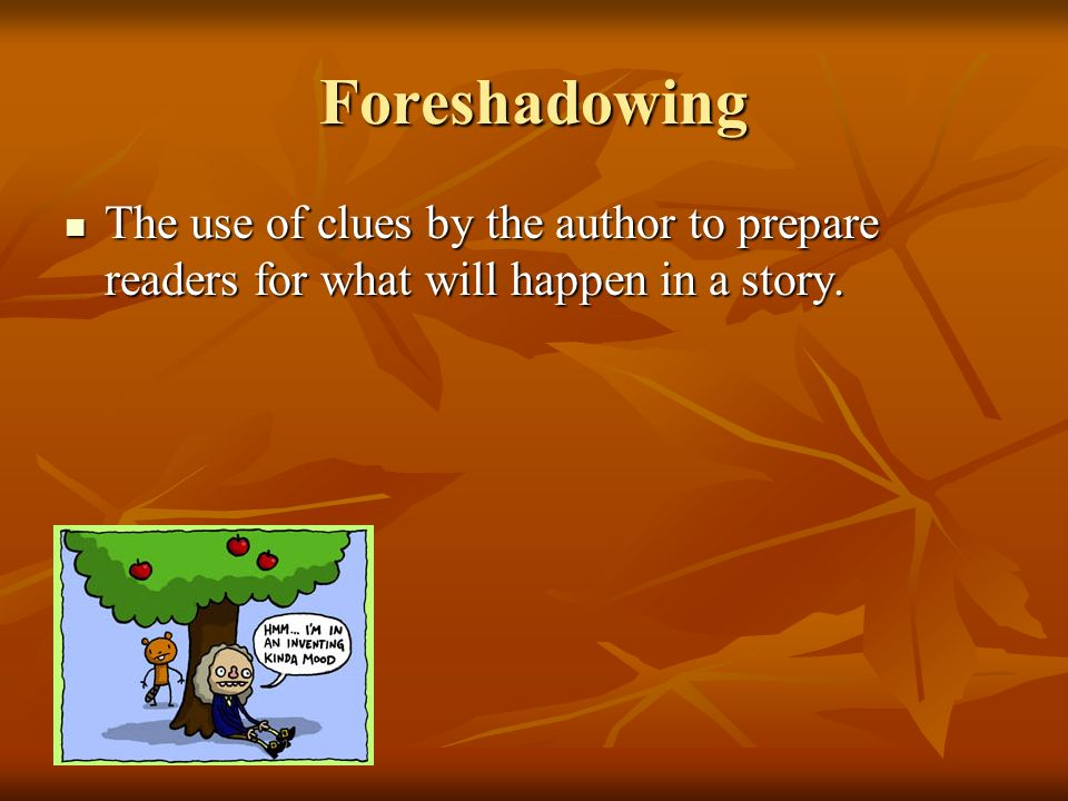 Foreshadowing The use of clues by the author to prepare readers for what will happen in a story.