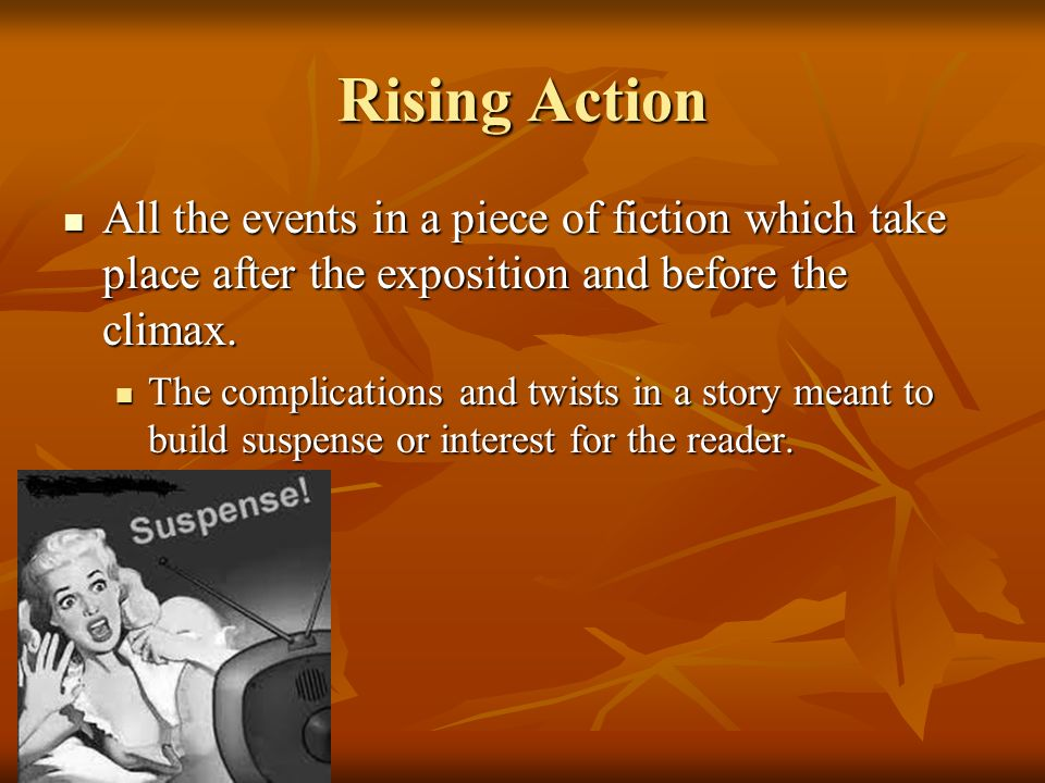 Rising Action All the events in a piece of fiction which take place after the exposition and before the climax.