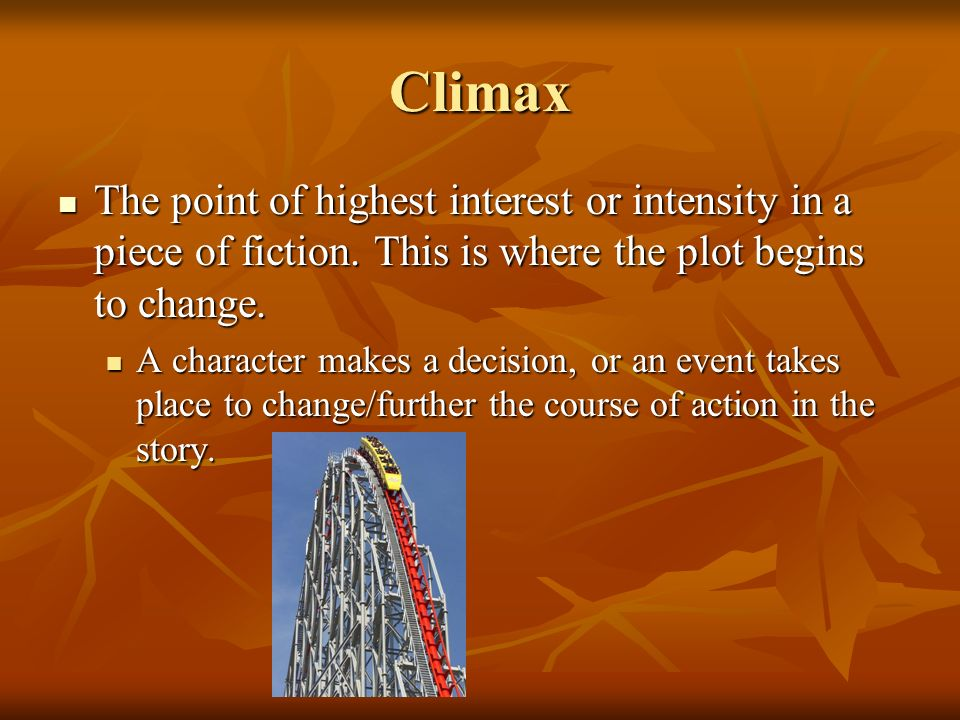 Climax The point of highest interest or intensity in a piece of fiction. This is where the plot begins to change.